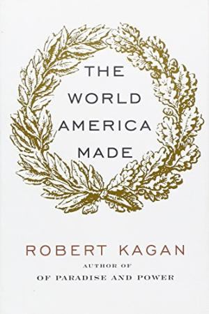 Robert Kagan published his book The World America Made in 2012. Graphic courtesy of Abe Books